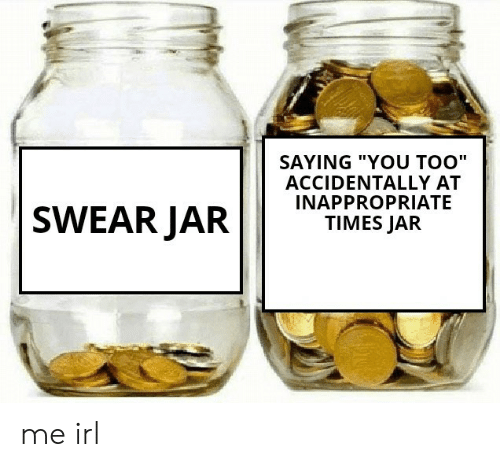 """jar: SAYING """"YOU TOO""""  ACCIDENTALLY AT  INAPPROPRIATE  TIMES JAR  SWEAR JAR me irl"""