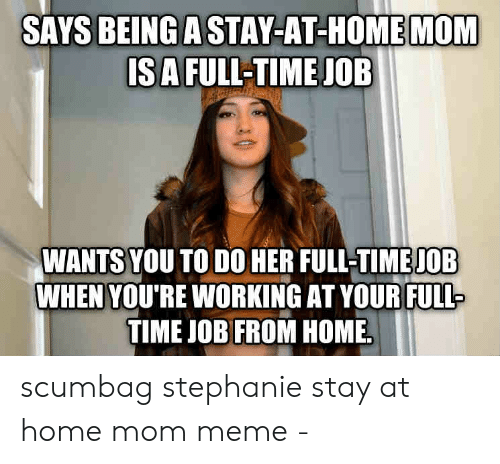 Meme, Home, and Time: SAYS BEING A STAY-AT-HOME MOM  ISA FULL-TIME JOB  WANTS YOU TO DO HER FULL-TIME JOB  WHEN YOU'RE WORKING AT YOURFULL  TIME JOB FROM HOME scumbag stephanie stay at home mom meme -