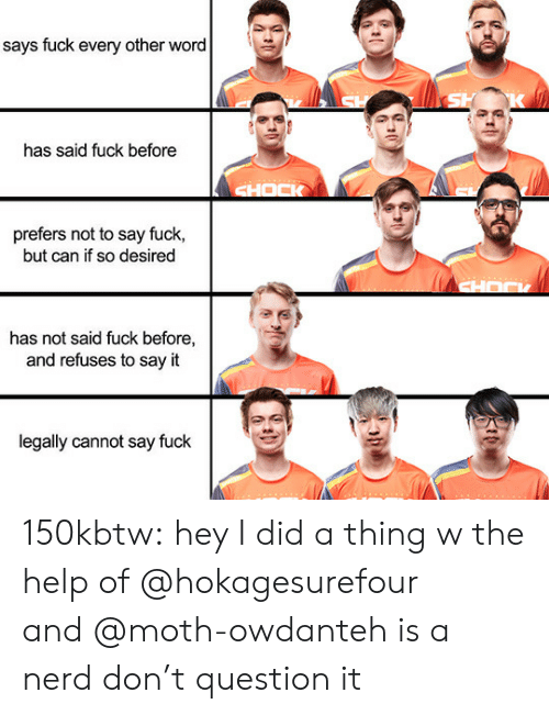Nerd, Tumblr, and Say It: says fuck every other word  has said fuck before  prefers not to say fuck,  but can if so desired  has not said fuck before,  and refuses to say it  legally cannot say fuck 150kbtw:  hey I did a thing w the help of @hokagesurefour and @moth-owdanteh is a nerd don't question it
