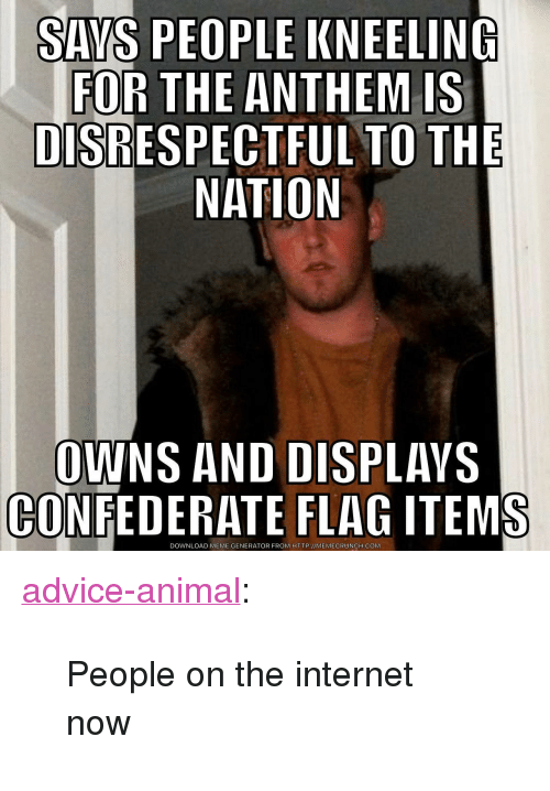 """meme generator: SAYS PEOPLE KNEELING  FOR THE ANTHEM IS  DISRESPECTFUL TO THE  NATION  OWNS AND DISPLAVS  CONFEDERATE FLAG ITEMS  DOWNLOAD MEME GENERATOR FROM HTTP://MEMECRUNCH.COM <p><a href=""""http://advice-animal.tumblr.com/post/165881384065/people-on-the-internet-now"""" class=""""tumblr_blog"""">advice-animal</a>:</p>  <blockquote><p>People on the internet now</p></blockquote>"""