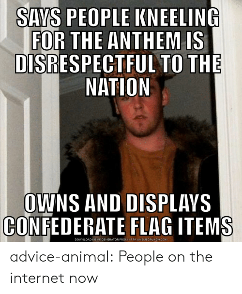 Advice, Confederate Flag, and Internet: SAYS PEOPLE KNEELING  FOR THE ANTHEM IS  DISRESPECTFUL TO THE  NATION  OWNS AND DISPLAVS  CONFEDERATE FLAG ITEMS  DOWNLOAD MEME GENERATOR FROM HTTP://MEMECRUNCH.COM advice-animal:  People on the internet now