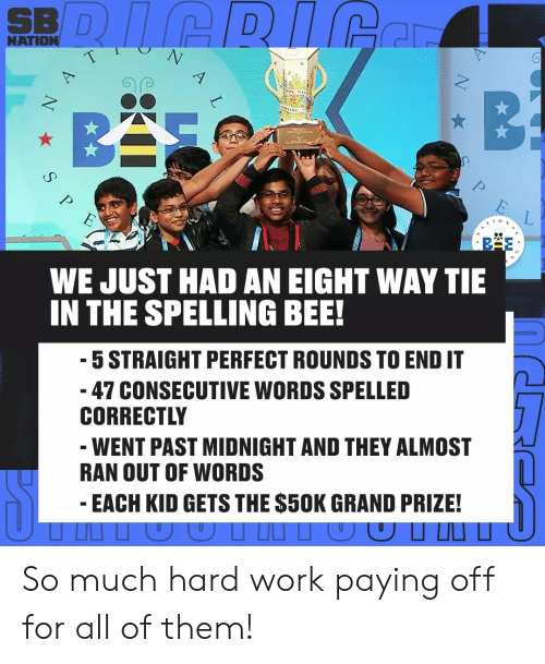 Work, Grand, and Midnight: SBI D  NATION  WE JUST HAD AN EIGHT WAY TIE  N THE SPELLING BEE!  5 STRAIGHT PERFECT ROUNDS TO END IT  47 CONSECUTIVE WORDS SPELLED  CORRECTL  WENT PAST MIDNIGHT AND THEY ALMOST  RAN OUT OF WORDS  EACH KID GETS THE $50K GRAND PRIZE! So much hard work paying off for all of them!