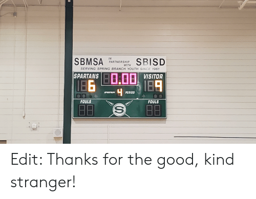 Period, Good, and Spring: SBMSA  IN  PARTNERSHIP  SBISD  WITH  SERVING SPRING BRANCH YOUTH SINCE 1961  SPARTANS  VISITOR  IBA  PERIOD  SPEATRUM  BB  BB  FOULS  FOULS Edit: Thanks for the good, kind stranger!