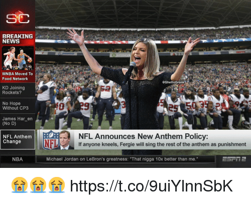 "Food, Food Network, and Memes: SC  BREAKING  NEWS  WNBA Moved To  Food Network  @GhettoGronk  KD Joining  Rockets?  2  No Hope  Without CP3  James Har_en  (No D)  NFL Announces New Anthem Policy:  If anyone kneels, Fergie will sing the rest of the anthem as punishment  NFL Anthem  Change  NFL  NBA  Michael Jordan on LeBron's greatness: ""That nigga 10x better than me."" 😭😭😭 https://t.co/9uiYlnnSbK"