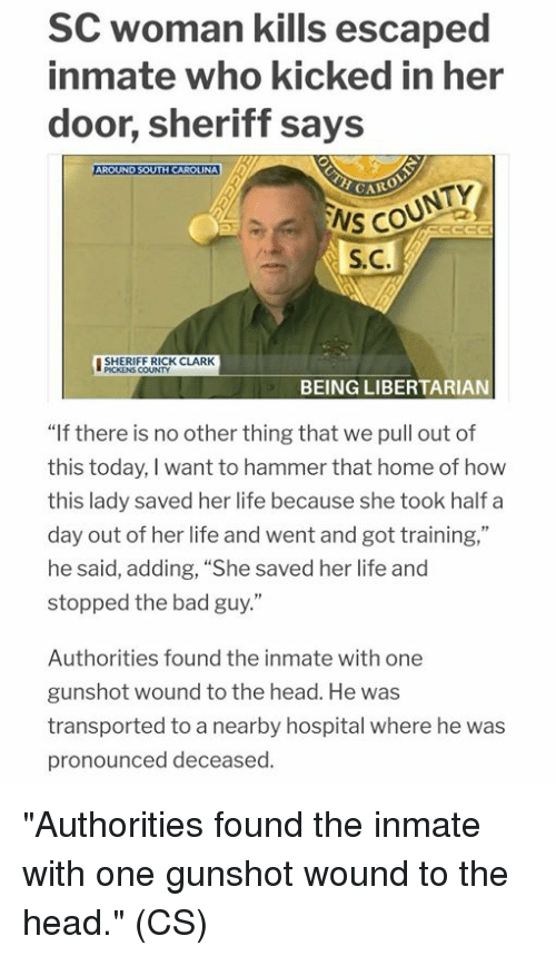 "Bad, Head, and Life: SC woman kills escaped  inmate who kicked in her  door, sheriff says  NS COUNTY  S.C.  ISHERIEERICK CLARK  땔  PICKENS COUNTY  BEING LIBERTARIAN  ""If there is no other thing that we pull out of  this today, I want to hammer that home of how  this lady saved her life because she took half a  day out of her life and went and got training,""  he said, adding, ""She saved her life and  stopped the bad guy.""  Authorities found the inmate with one  gunshot wound to the head. He was  transported to a nearby hospital where he was  pronounced deceased. ""Authorities found the inmate with one gunshot wound to the head."" (CS)"