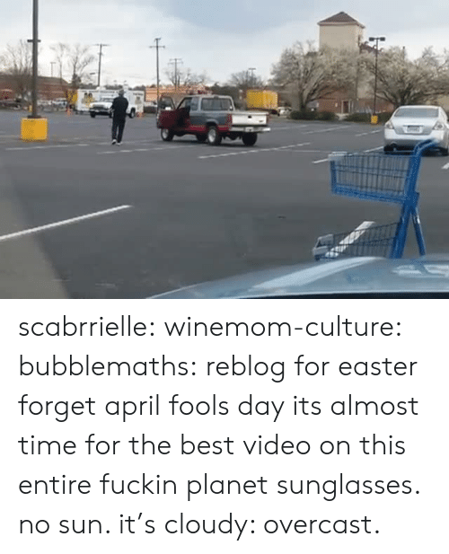 April Fools: scabrrielle:  winemom-culture:  bubblemaths: reblog for easter forget april fools day its almost time for the best video on this entire fuckin planet  sunglasses. no sun. it's cloudy: overcast.