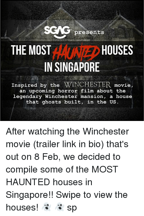Memes, House, and Link: SCAG presents  THE MOST  HOUSES  IN SINGAPORE  Inspired by the WINCHESTER movie,  an upcoming horror film about the  legendary Winchester mansion, a house  that ghosts built, in the US After watching the Winchester movie (trailer link in bio) that's out on 8 Feb, we decided to compile some of the MOST HAUNTED houses in Singapore!! Swipe to view the houses! 👻 👻 sp