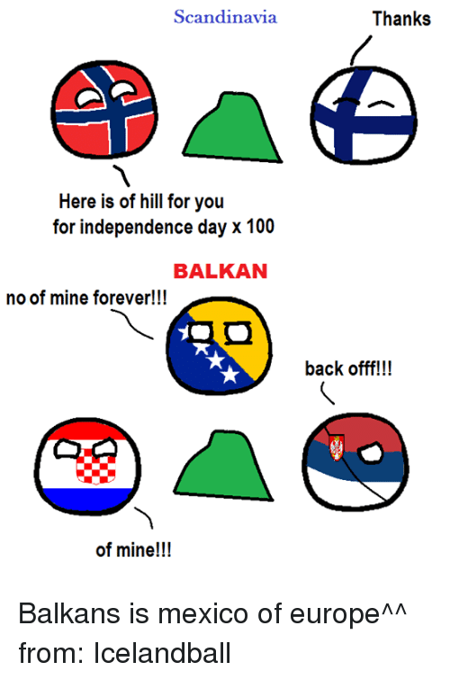 Dank, Independence Day, and Europe: Scandinavia  Here is of hill for you  for independence day x 100  BALKAN  no of mine forever!!!  of mine!!!  Thanks  back offf!!! Balkans is mexico of europe^^  from: Icelandball