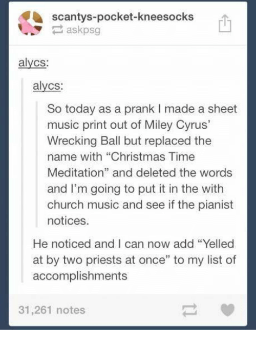 """Christmas, Church, and Miley Cyrus: scantys-pocket-kneesocks  askpsg  alycs:  alycs:  So today as a prank I made a sheet  music print out of Miley Cyrus'  Wrecking Ball but replaced the  name with """"Christmas Time  Meditation"""" and deleted the words  and I'm going to put it in the with  church music and see if the pianist  notices.  He noticed and I can now add """"Yelled  at by two priests at once"""" to my list of  accomplishments  31,261 notes"""