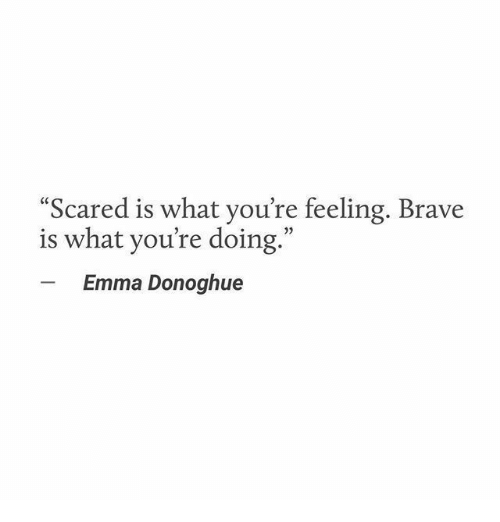 "Brave, Emma, and What: Scared is what you're feeling. Brave  is what you're doing.""  Emma Donoghue"