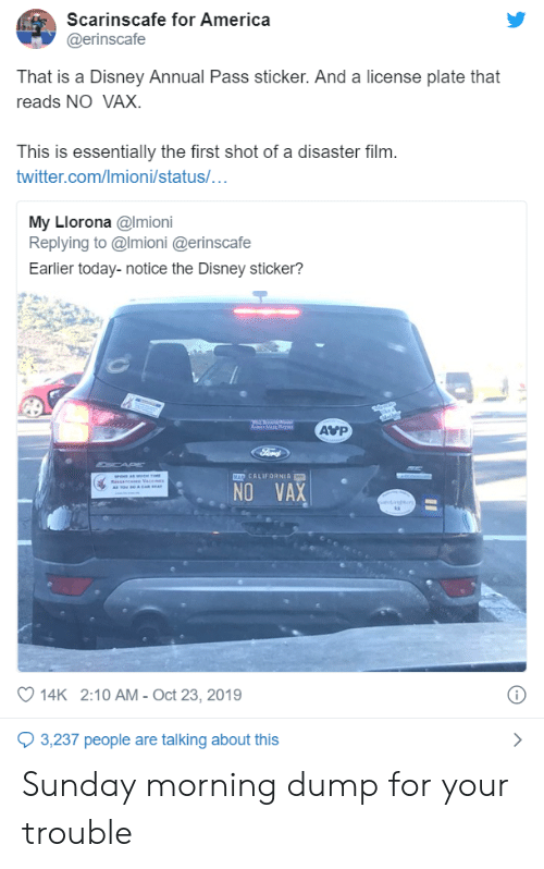 License: Scarinscafe for America  @erinscafe  That is a Disney Annual Pass sticker. And a license plate that  reads NO VAX.  This is essentially the first shot of a disaster film.  twitter.com/Imioni/status/...  My Llorona @Imioni  Replying to @Imioni @erinscafe  Earlier today-notice the Disney sticker?  AVP  a Mar a  Ford  CAP  MAD CALIFORNIA  se amt  RsAn e Vace  A Tow Ro & CAR A  NO VAX  oet  14K 2:10 AM - Oct 23, 2019  3,237 people are talking about this Sunday morning dump for your trouble