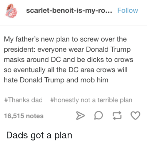 Dad, Dicks, and Donald Trump: scarlet-benoit-is-my-ro... Follow  My father's new plan to screw over the  president: everyone wear Donald Trump  masks around DC and be dicks to crows  so eventually all the DC area crows will  hate Donald Trump and mob him  #Thanks dad  #honestly not a terrible plan  16,515 notes Dads got a plan