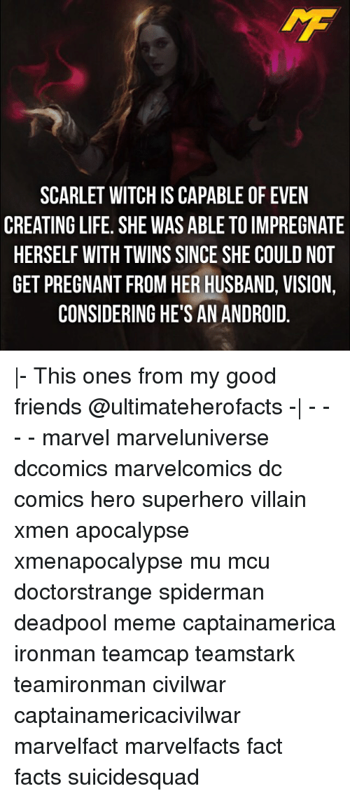 Considence: SCARLET WITCH IS CAPABLE OF EVEN  CREATING LIFE. SHE WAS ABLE TO IMPREGNATE  HERSELF WITH TWINS SINCE SHE COULD NOT  GET PREGNANT FROM HER HUSBAND, VISION  CONSIDERING HE'S AN ANDROID  A00  ITN  NN  NGD  EE_V D.  RLV  EPOD. 이  F IM CO NI RO  01  E0EA  LTHB  TO HE BA  AD  BN  SS  SA  BE  ALE  AARE  AANR  E S  CSSHE  SAS  CE VI OG  W IN G  URN  TH  IS  TETND  FT  E In  LL  RG  NLEO  FG  CI  STSP  ART  EEE  RHG  - This ones from my good friends @ultimateherofacts -  - - - - marvel marveluniverse dccomics marvelcomics dc comics hero superhero villain xmen apocalypse xmenapocalypse mu mcu doctorstrange spiderman deadpool meme captainamerica ironman teamcap teamstark teamironman civilwar captainamericacivilwar marvelfact marvelfacts fact facts suicidesquad