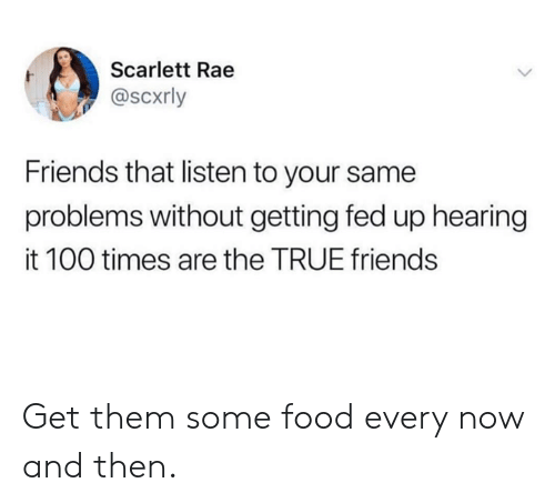 true friends: Scarlett Rae  @scxrly  Friends that listen to your same  problems without getting fed up hearing  it 100 times are the TRUE friends Get them some food every now and then.