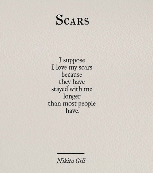 Most People: ScaRS  I suppose  I love my scars  because  they have  stayed with me  longer  than most people  have.  Nikita Gil