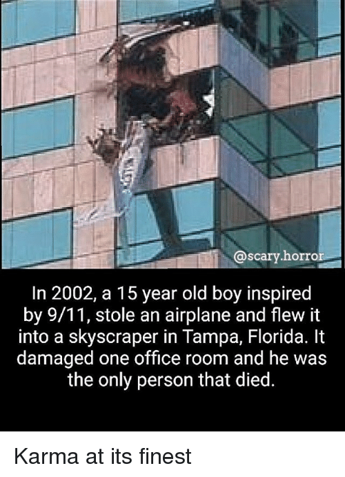 9/11, Memes, and Airplane: @scary horro  scary.horro  In 2002, a 15 year old boy inspired  by 9/11, stole an airplane and flew it  into a skyscraper in Tampa, Florida. It  damaged one office room and he was  the only person that died. Karma at its finest