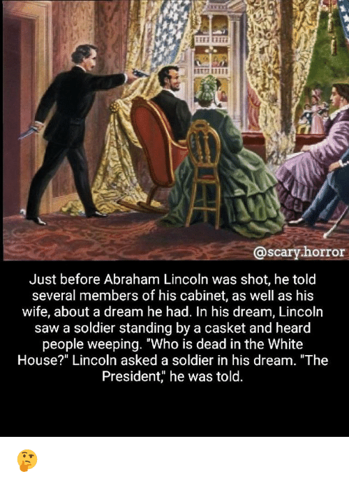 "A Dream, Abraham Lincoln, and Memes: @scary.horror  Just before Abraham Lincoln was shot, he told  several members of his cabinet, as well as his  wife, about a dream he had. In his dream, Lincoln  saw a soldier standing by a casket and heard  people weeping. ""Who is dead in the White  House?"" Lincoln asked a soldier in his dream. ""The  President, he was told 🤔"