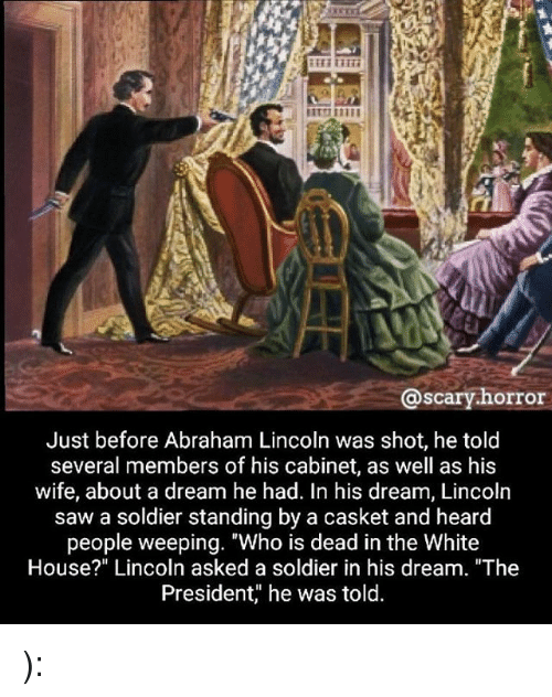 "A Dream, Abraham Lincoln, and Memes: @scary.horror  Just before Abraham Lincoln was shot, he toltd  several members of his cabinet, as well as his  wife, about a dream he had. In his dream, Lincoln  saw a soldier standing by a casket and heard  people weeping. ""Who is dead in the White  House?"" Lincoln asked a soldier in his dream. ""The  President,"" he was told. ):"