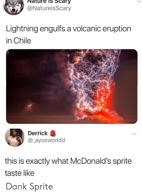 sprite: Scary  @NatureisScary  Lightning engulfs a volcanic eruption  in Chile  Derrick  @ayosworldd  this is exactly what McDonald's sprite  taste like Dank Sprite