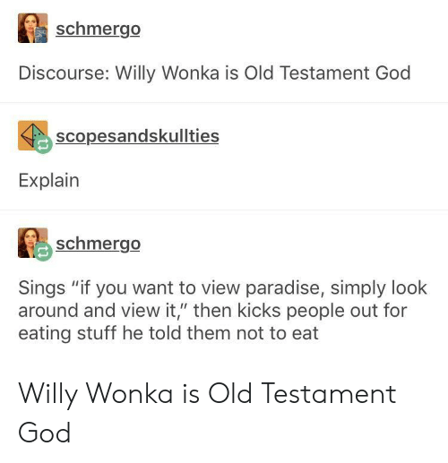 "old testament: schmergo  Discourse: Willy Wonka is Old Testament God  scopesandskullties  Explain  schmergo  Sings ""if you want to view paradise, simply look  around and view it,"" then kicks people out for  eating stuff he told them not to eat Willy Wonka is Old Testament God"