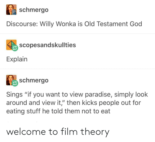 "old testament: schmergo  Discourse: Willy Wonka is Old Testament God  scopesandskullties  Explain  schmerg。  Sings ""if you want to view paradise, simply look  around and view it,"" then kicks people out for  eating stuff he told them not to eat welcome to film theory"