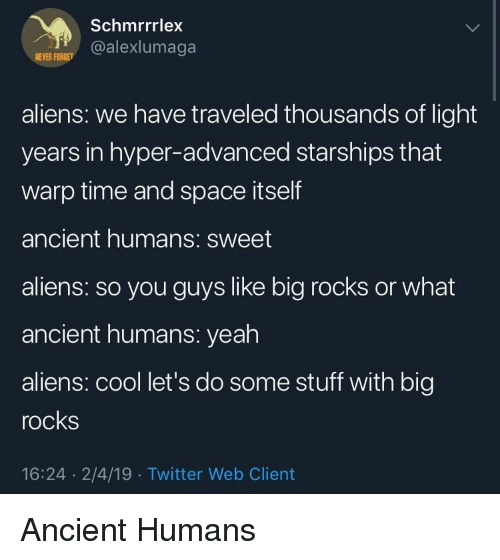 Twitter, Yeah, and Aliens: Schmrrrlex  @alexlumaga  NEVER FOR  aliens: we have traveled thousands of light  years in hyper-advanced starships that  warp time and space itself  ancient humans: sweet  aliens: so you guys like big rocks or what  ancient humans: yeah  aliens: cool let's do some stuff with big  rocks  16:24 2/4/19 Twitter Web Client Ancient Humans