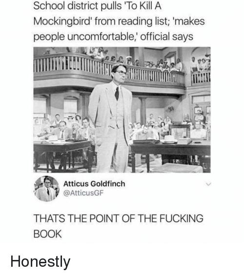 Fucking, School, and To Kill a Mockingbird: School district pulls To Kill A  Mockingbird' from reading list; 'makes  people uncomfortable, official says  Atticus Goldfinch  AtticusGF  THATS THE POINT OF THE FUCKING  BOOK Honestly