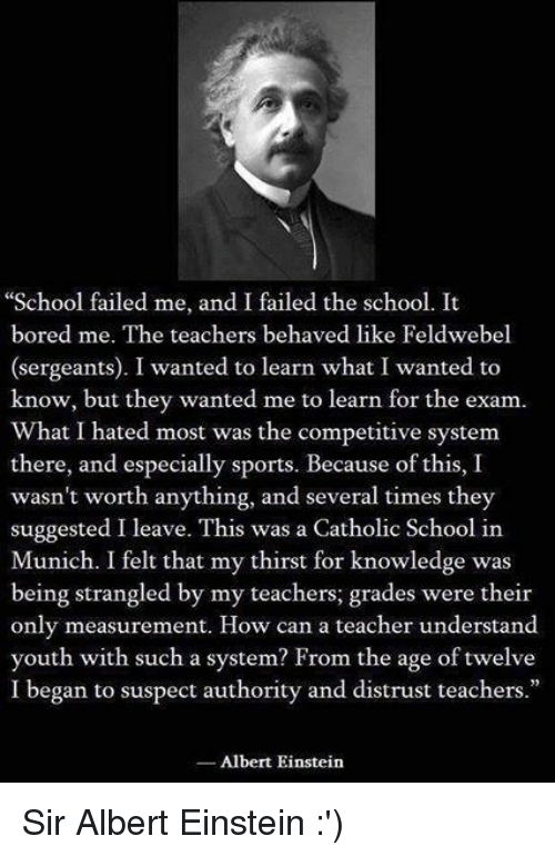 """Albert Einstein, Bored, and Fail: """"School failed me, and I failed the school. It  bored me. The teachers behaved like Feldwebel  (sergeants). I wanted to learn what I wanted to  know, but they wanted me to learn for the exam  What I hated most was the competitive system  there, and especially sports. Because of this, I  wasn't worth anything, and several times they  suggested I leave. This was a Catholic School in  Munich. I felt that my thirst for knowledge was  being strangled by my teachers; grades were their  only measurement. How can a teacher understand  youth with such a system? From the age of twelve  I began to suspect authority and distrust teachers.""""  Albert Einstein Sir Albert Einstein :')"""