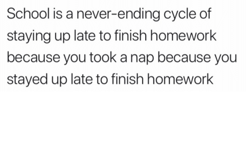 School, Homework, and Never: School is a never-ending cycle of  staying up late to finish homework  because you took a nap because you  stayed up late to finish homework