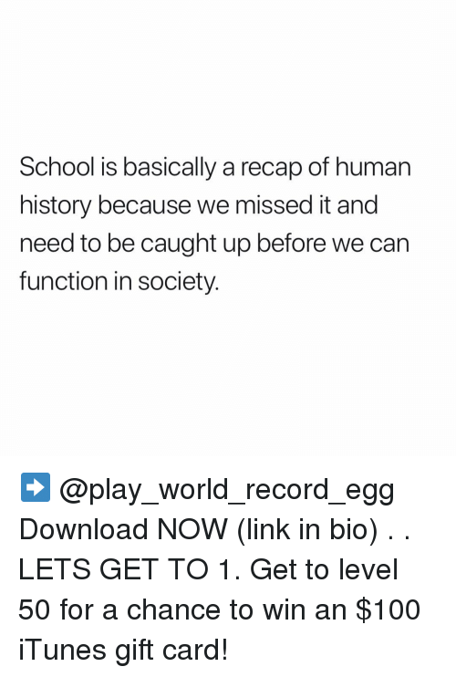Anaconda, Memes, and School: School is basically a recap of human  history because we missed it and  need to be caught up before we can  function in society. ➡️ @play_world_record_egg Download NOW (link in bio) . . LETS GET TO 1. Get to level 50 for a chance to win an $100 iTunes gift card!