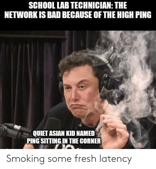 Corner: SCHOOL LAB TECHNICIAN: THE  NETWORK IS BAD BECAUSE OF THE HIGH PING  QUIET ASIAN KID NAMED  PING SITTING IN THE CORNER Smoking some fresh latency