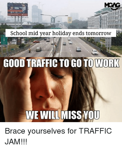 Memes, School, and Traffic: School mid year holiday ends tomorrow  GOOD TRAFFIC TO GO TO WORK  WE WILL MISS YOU Brace yourselves for TRAFFIC JAM!!!