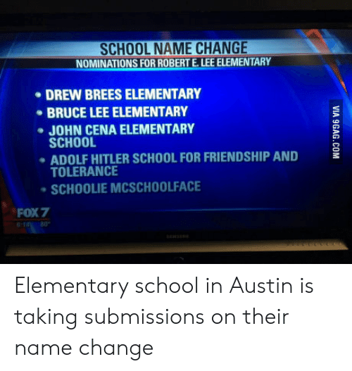 John Cena, School, and Bruce Lee: SCHOOL NAME CHANGE  NOMINATIONS FOR ROBERT E. LEE ELEMENTARY  DREW BREES ELEMENTARY  BRUCE LEE ELEMENTARY  JOHN CENA ELEMENTARY  SCHOOL  ADOLF HITLER SCHOOL FOR FRIENDSHIP AND  TOLERANCE  SCHOOLIE MCSCHOOLFACE  FOX7 Elementary school in Austin is taking submissions on their name change