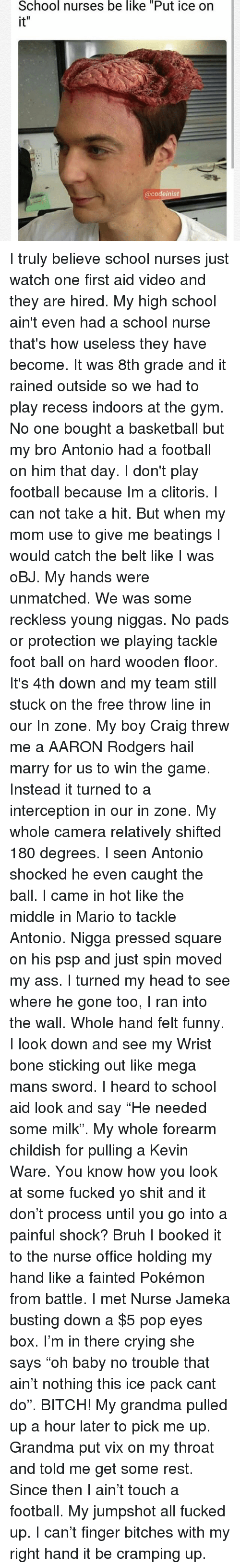 """Aaron Rodgers, Ass, and Basketball: School nurses be like """"Put ice on  it  @codeinist I truly believe school nurses just watch one first aid video and they are hired. My high school ain't even had a school nurse that's how useless they have become. It was 8th grade and it rained outside so we had to play recess indoors at the gym. No one bought a basketball but my bro Antonio had a football on him that day. I don't play football because Im a clitoris. I can not take a hit. But when my mom use to give me beatings I would catch the belt like I was oBJ. My hands were unmatched. We was some reckless young niggas. No pads or protection we playing tackle foot ball on hard wooden floor. It's 4th down and my team still stuck on the free throw line in our In zone. My boy Craig threw me a AARON Rodgers hail marry for us to win the game. Instead it turned to a interception in our in zone. My whole camera relatively shifted 180 degrees. I seen Antonio shocked he even caught the ball. I came in hot like the middle in Mario to tackle Antonio. Nigga pressed square on his psp and just spin moved my ass. I turned my head to see where he gone too, I ran into the wall. Whole hand felt funny. I look down and see my Wrist bone sticking out like mega mans sword. I heard to school aid look and say """"He needed some milk"""". My whole forearm childish for pulling a Kevin Ware. You know how you look at some fucked yo shit and it don't process until you go into a painful shock? Bruh I booked it to the nurse office holding my hand like a fainted Pokémon from battle. I met Nurse Jameka busting down a $5 pop eyes box. I'm in there crying she says """"oh baby no trouble that ain't nothing this ice pack cant do"""". BITCH! My grandma pulled up a hour later to pick me up. Grandma put vix on my throat and told me get some rest. Since then I ain't touch a football. My jumpshot all fucked up. I can't finger bitches with my right hand it be cramping up."""