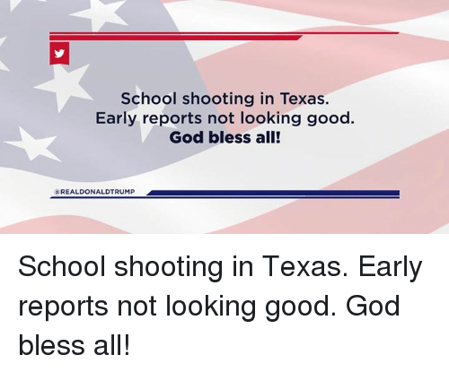 God, School, and Good: School shooting in Texas.  Early reports not looking good.  God bless all!  G REALDONALDTRUMP School shooting in Texas. Early reports not looking good. God bless all!