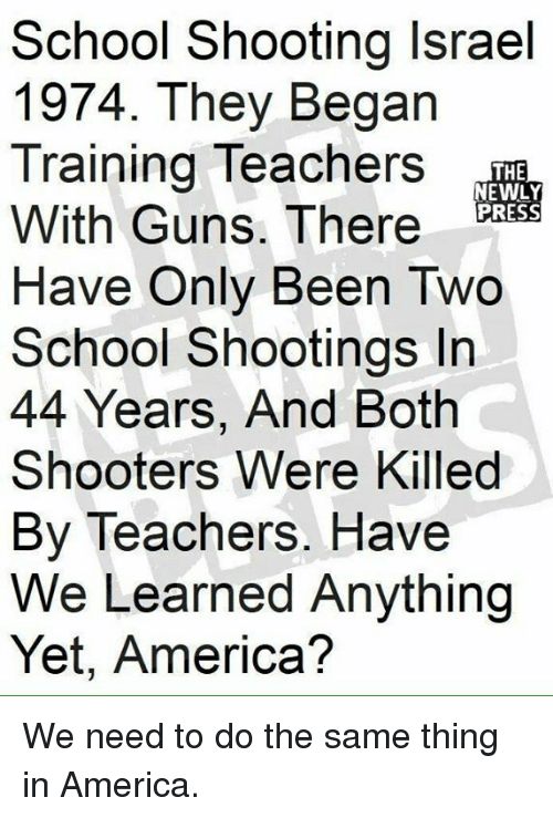 America, Guns, and Memes: School Shooting Israel  1974. They Begarn  Training Teachers  With Guns. There  Have Only Been Two  School Shootings In  44 Years, And Both  Shooters Were Killed  By Teachers. Have  We Learned Anything  Yet, America?  THE  NEWLY  PRESS We need to do the same thing in America.