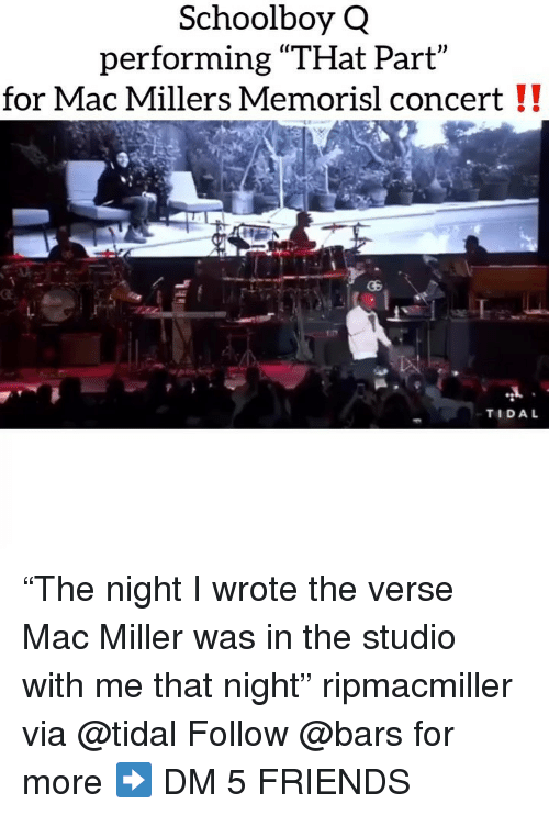 """Friends, Mac Miller, and Memes: Schoolboy Q  performing """"THat Part  for Mac Millers Memorisl concert !!  TIDAL """"The night I wrote the verse Mac Miller was in the studio with me that night"""" ripmacmiller via @tidal Follow @bars for more ➡️ DM 5 FRIENDS"""