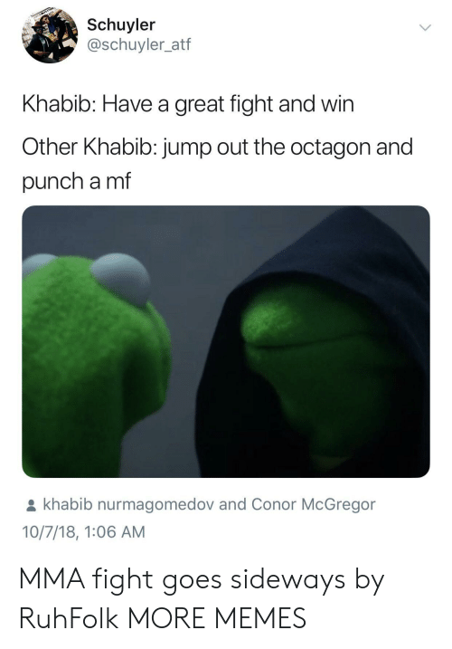 Conor McGregor, Dank, and Memes: Schuyler  @schuyler_atf  Khabib: Have a great fight and win  Other Khabib: jump out the octagon and  punch a mf  khabib nurmagomedov and Conor McGregor  10/7/18, 1:06 AM MMA fight goes sideways by RuhFolk MORE MEMES
