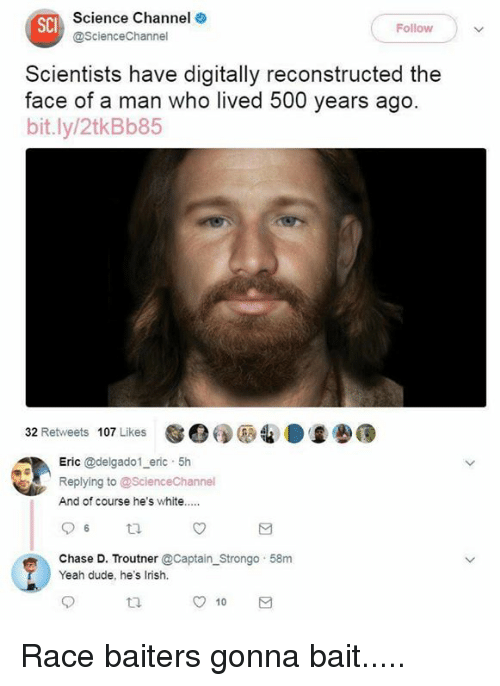 Baited: Science Channel  @ScienceChannel  SCI  Followw  Scientists have digitally reconstructed the  face of a man who lived 500 years ago  bit.ly/2tkBb85  32 Retweets 107 Likes  e:  Eric @delgado1 eric 5h  Replying to @ScienceChannel  And of course he's white..  Chase D. Troutner @Captain Strongo 58m  Yeah dude, he's Irish.  t2.  10 Race baiters gonna bait.....