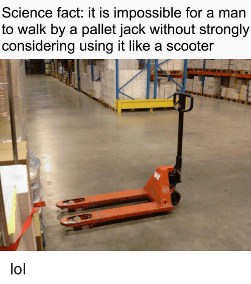 Lol, Memes, and Scooter: Science fact: it is impossible for a man  to walk by a pallet jack without strongly  considering using it like a scooter lol