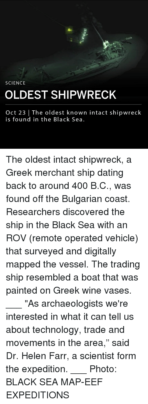 "Dating, Memes, and Wine: SCIENCE  OLDEST SHIPWRECK  Oct 23 | The oldest known intact shipwreck  is found in the Black Sea. The oldest intact shipwreck, a Greek merchant ship dating back to around 400 B.C., was found off the Bulgarian coast. Researchers discovered the ship in the Black Sea with an ROV (remote operated vehicle) that surveyed and digitally mapped the vessel. The trading ship resembled a boat that was painted on Greek wine vases. ___ ""As archaeologists we're interested in what it can tell us about technology, trade and movements in the area,"" said Dr. Helen Farr, a scientist form the expedition. ___ Photo: BLACK SEA MAP-EEF EXPEDITIONS"