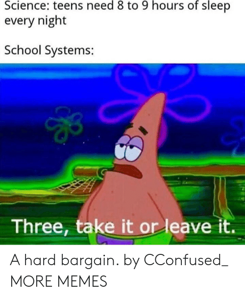 Dank, Memes, and School: Science: teens need 8 to 9 hours of sleep  every night  School Systems:  Three, take it or leave it. A hard bargain. by CConfused_ MORE MEMES