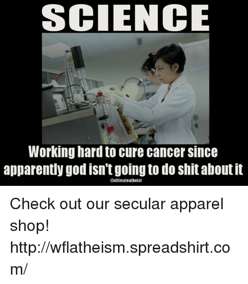 Apparently, Memes, and Work: SCIENCE  Working hard to cure cancer Since  apparently good isn'tgoing to do shitaboutit  timate atheist Check out our secular apparel shop! http://wflatheism.spreadshirt.com/