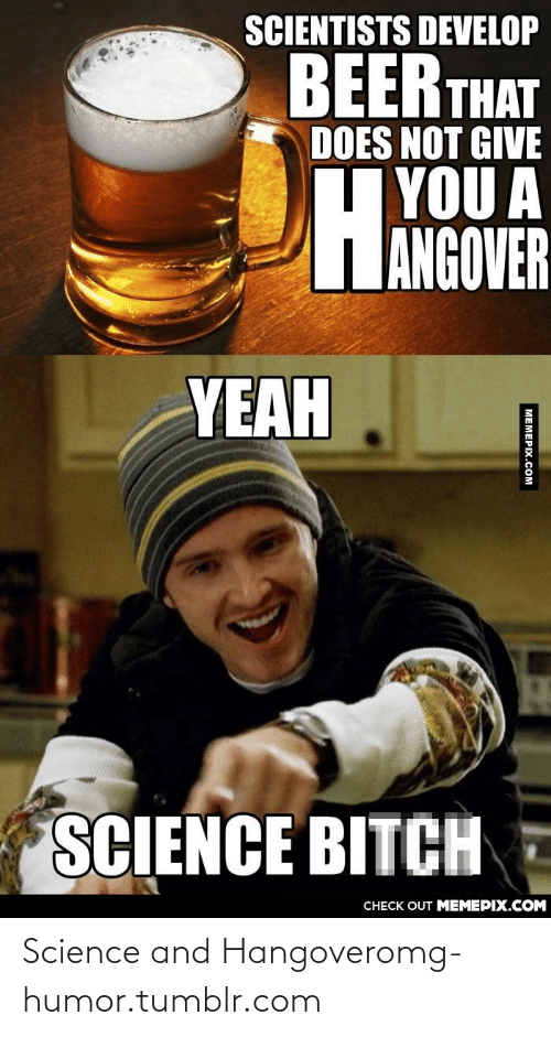 Hyou: SCIENTISTS DEVELOP  BEER THAT  DOES NOT GIVE  HYOU A  IANGOVER  НА  YEAH  SCIENCE BITCH  CHECK OUT MEMEPIX.COM  MEMEPIX.COM Science and Hangoveromg-humor.tumblr.com