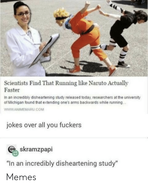 "Memes, Naruto, and Jokes: Scientists Find That Running like Naruto Actually  Faster  In an incredibly disheartening study released today, researchers at the university  of Michigan found that extending one's arms backwards while running...  www.ANIMEMARU.COM  jokes over all you fuckers  skramzpapi  ""In an incredibly disheartening study"" Memes"