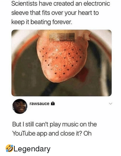 Memes, Music, and youtube.com: Scientists have created an electronic  sleeve that fits over your heart to  keep it beating forever.  rawsauce  But I still can't play music on the  YouTube app and close it? Oh 🤣Legendary
