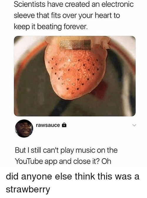 Music, youtube.com, and Forever: Scientists have created an electronic  sleeve that fits over your heart to  keep it beating forever.  rawsauce  But I still can't play music on the  YouTube app and close it? Oh did anyone else think this was a strawberry