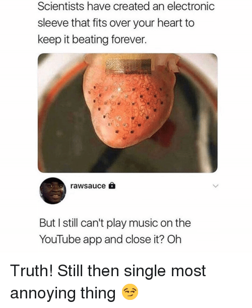 Memes, Music, and youtube.com: Scientists have created an electronic  sleeve that fits over your heart to  keep it beating forever.  rawsauce  But I still can't play music on the  YouTube app and close it? Oh Truth! Still then single most annoying thing 😏