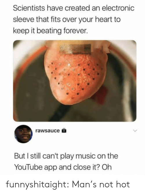 Music, Target, and Tumblr: Scientists have created an electronic  sleeve that fits over your heart to  keep it beating forever.  rawsauce 6  But I still can't play music on the  YouTube app and close it? Oh funnyshitaight:   Man's not hot