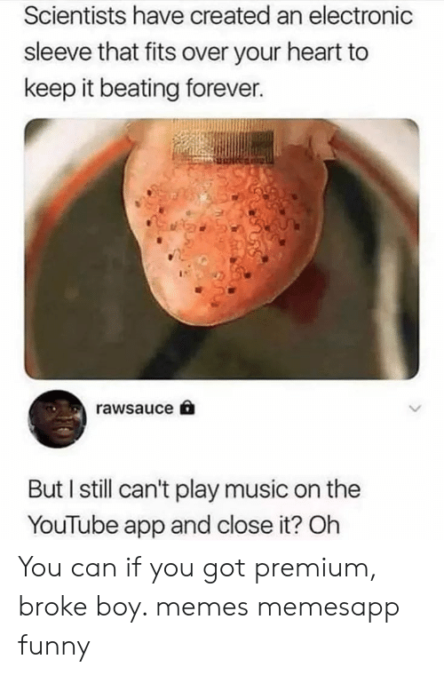 Funny, Memes, and Music: Scientists have created an electronic  sleeve that fits over your heart to  keep it beating forever.  rawsauce  But I still can't play music on the  YouTube app and close it? Oh You can if you got premium, broke boy. memes memesapp funny